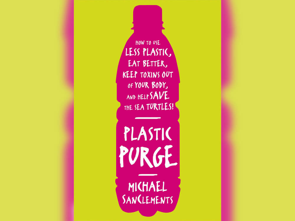 Plastic Purge: How to Use Less Plastic, Eat Better, Keep Toxins Out of Your Body, and Help Save the Sea Turtles Author(s): Michael SanClements