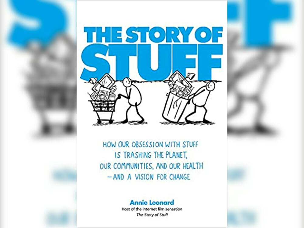 'The Story Of Stuff: How Our Obsession With Stuff Is Trashing the Planet, Our Communities, And Our Health—And A Vision For Change' by Annie Leonard